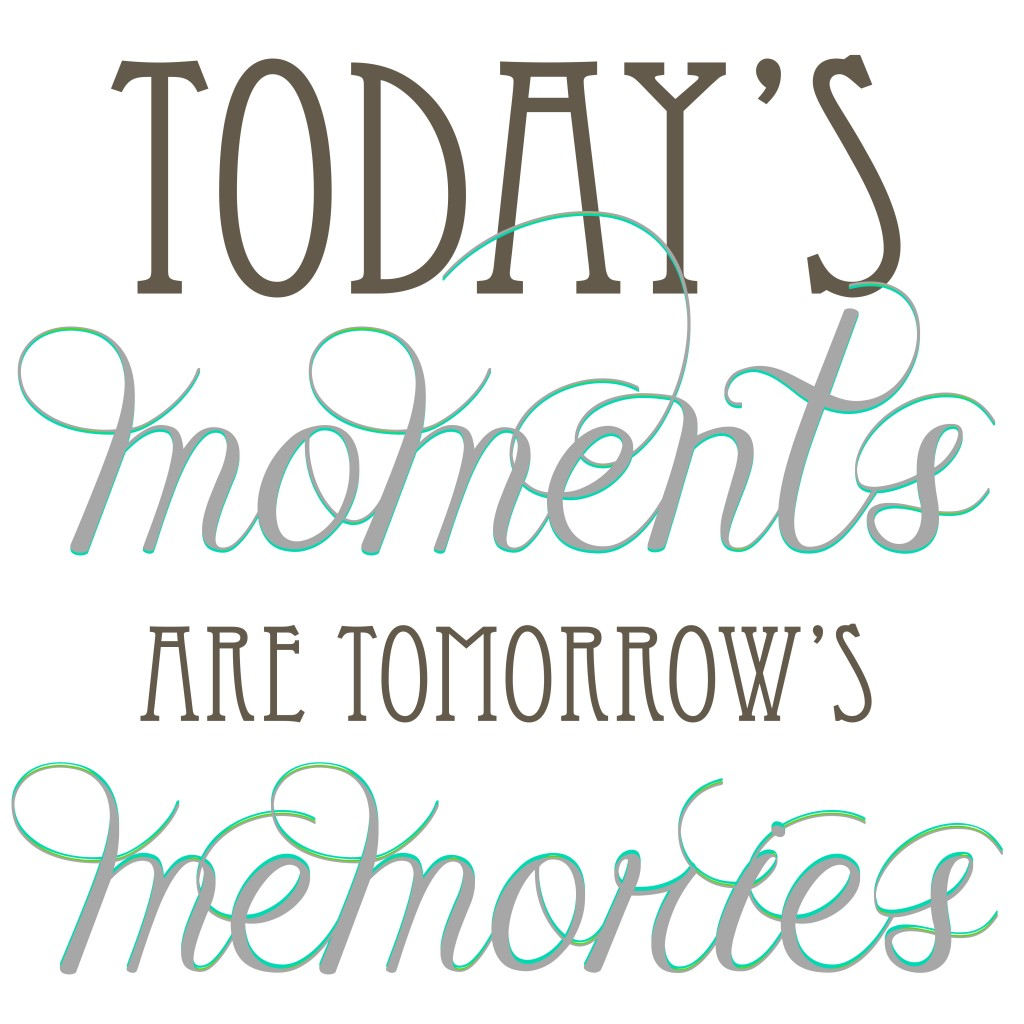 Today's Moments Tomorrow's Memories Phrase